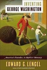 "Inventing George Washington ""America's Founder in Myth & Memory"" Edward Lengel"