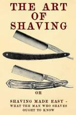 The Art Of Shaving: Shaving Made Easy - What The Man Who Shaves Ought To Know...