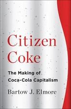 Citizen Coke : The Making of Coca-Cola Capitalism by Bartow J. Elmore (2014,...