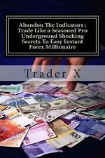 Abandon The Indicators : Trade Like a Seasoned Pro Underground Shocking Secrets
