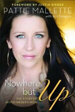 Nowhere but Up: The Story of Justin Bieber's Mom,Pattie Mallette,A.J. Gregory