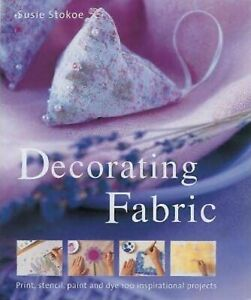 Decorating Fabric : Print, Stencil, Paint and Dye over 100 Fabulous Projects...