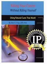Killing Your Cancer Without Killing Yourself : Using Natural Cures That Work!...