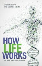 How Life Works : The Inside Word from a Biochemist by William Elliott