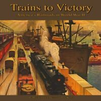 Trains To Victory - America's Railroads in World War II HARDCOVER