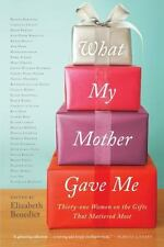 What My Mother Gave Me: Thirty-one Women on the Gifts That Mattered Most pb