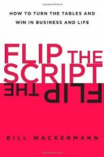 Flip the Script: How to Turn the Tables and Win in Business and Life by Bill Wac