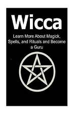 Wicca: Learn More About Magick, Spells, and Rituals and Become a Guru: Wicca, Wi