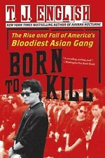 Born to Kill : The Rise and Fall of America's Bloodiest Asian Gang by T. J....