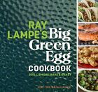 Ray Lampe's Big Green Egg Cookbook : Grill, Smoke, Bake & Roast, Hardcover by...