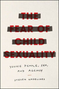 The Fear of Child Sexuality: Young People, Sex, and Agency by Steven Angelides