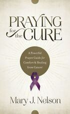 Praying for the Cure: A Powerful Prayer Guide for Comfort and Healing from Cance