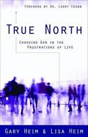 True North : Choosing God in the Frustrations of Life by Gary Heim and (2020)