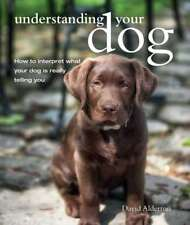 Understanding Your Dog: How to interpret what your dog is really telling you, Al