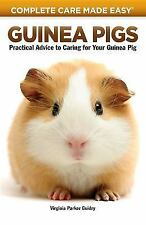 Guinea Pigs: Complete Care Made Easy-Practical Advice To Caring For your Guinea