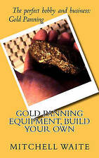NEW Gold Panning Equipment, Build Your Own by Mitchell Waite