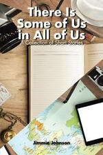 There Is Some of Us in All of Us : A Collection of Short Stories by Jimmie...
