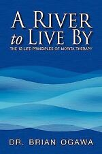 A River to Live By : The 12 life principles of morita Therapy by Brian Ogawa...