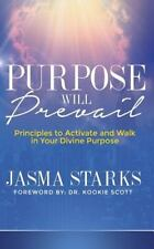 Purpose Will Prevail : Principles to Activate and Walk in Your Divine Purpose...