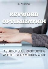 Keyword Optimization : A Start-Up Guide to Conducting an Effective Keyword...