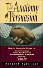 The Anatomy of Persuasion: How to Persuade Others To Act on Your Ideas, Accept