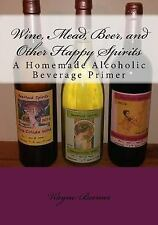 Wine, Mead, Beer, and Other Happy Spirits : A Homemade Alcoholic Beverage Pri...