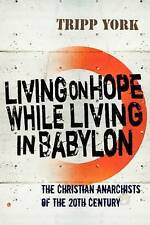Living on Hope while Living in Babylon: The Christian Anarchists of the 20th...
