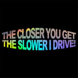 1x THE CLOSER YOU GET THE SLOWER I DRIVE JDM Vinyl Car Sticker Truck Vinyl Decal