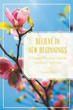Believe in New Beginnings: A Stage IV Lung Cancer Survival Journey (Paperback or