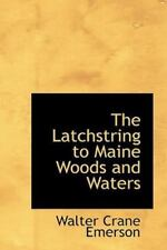Latchstring to Maine Woods and Waters: By Walter Crane Emerson