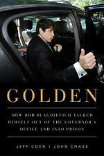 Golden: How Rod Blagojevich Talked Himself out of the Governor's Office and into