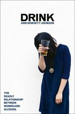 Drink The Deadly Relationship Between Women and Alcohol by Ann Dowsett Johnston