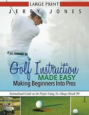Golf Instruction Made Easy : Making Beginners into Pros : Instructional Guide...
