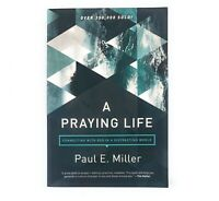 A Praying Life : Connecting with God in a Distracting World by Paul E. Miller...
