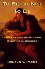 To Be or Not to Be : Reflections on Modern Bioethical Choices by Donald V. Paone