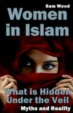 Women in Islam: What is Hidden Under the Veil: Myths and Reality by Sam Wood