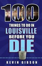 100 THINGS TO DO IN LOUISVILLE BEFORE YOU DIE - GIBSON, KEVIN - NEW PAPERBACK BO