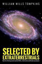 Selected by Extraterrestrials: My life in the top secret world of UFOs, think-ta