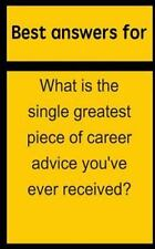 Best Answers for What Is the Single Greatest Piece of Career Advice You've...