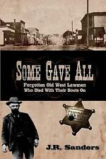 Some Gave All : Forgotten Old West Lawmen Who Died with Their Boots On by J....