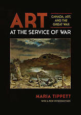 NEW Art at the Service of War: Canada, Art, and the Great War by Maria Tippett