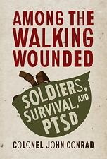 Among the Walking Wounded : Soldiers, Survival, and PTSD by John Conrad...