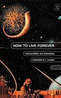 HOW TO LIVE FOREVER: SCIENCE FICTION AND PHILOSOPHY., Clark, Stephen R. L., Used