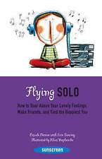 Flying Solo: How to Soar Above Your Lonely Feelings, Make Friends, and Find the