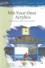 Mix Your Own Acrylics: An Artists Guide to Successful Color Mixing (Artists Li