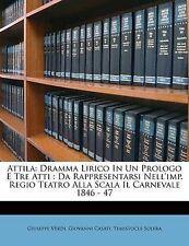 Attila: Dramma Lirico In Un Prologo E Tre Atti : Da Rappresentarsi Nell'imp. Reg