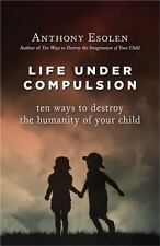 Life under Compulsion : Ten Ways to Destroy the Humanity of Your Child by...