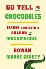 Go Tell the Crocodiles: Chasing Prosperity in Mozambique, Moore Gerety, Rowan, V