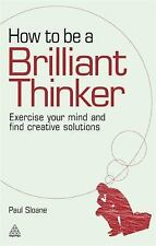 How to Be a Brilliant Thinker : Exercise Your Mind and Find Creative...