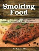 Smoking Food : A Guide to Smoking Meat, Fish & Seafood, Vegetables, Cheese, N...